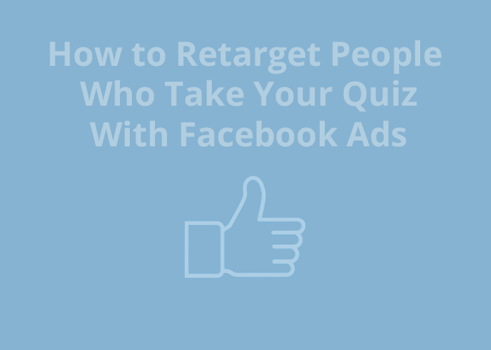 How to Retarget People Who Take Your Quiz with Facebook Ads and thumbs up